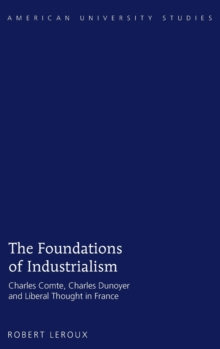 The Foundations of Industrialism : Charles Comte, Charles Dunoyer and Liberal Thought in France, Hardback Book