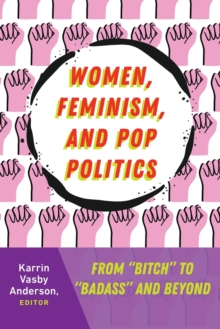 "Women, Feminism, and Pop Politics : From ""Bitch"" to ""Badass"" and Beyond, Paperback / softback Book"