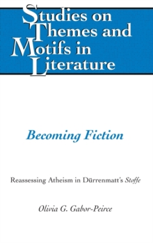"Becoming Fiction : Reassessing Atheism in Duerrenmatt's ""Stoffe"", Hardback Book"