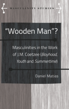 """Wooden Man""? : Masculinities in the Work of J.M. Coetzee (""Boyhood"", ""Youth"" and ""Summertime""), Hardback Book"