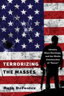 "Terrorizing the Masses : Identity, Mass Shootings, and the Media Construction of ""Terror"", Paperback / softback Book"