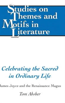 Celebrating the Sacred in Ordinary Life : James Joyce and the Renaissance Magus, Hardback Book