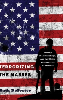 "Terrorizing the Masses : Identity, Mass Shootings, and the Media Construction of ""Terror"", Hardback Book"