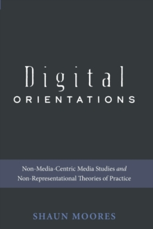 Digital Orientations : Non-Media-Centric Media Studies and Non-Representational Theories of Practice, Paperback / softback Book