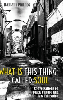 What Is This Thing Called Soul : Conversations on Black Culture and Jazz Education, Hardback Book