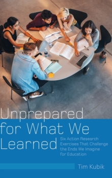 Unprepared for What We Learned : Six Action Research Exercises That Challenge the Ends We Imagine for Education, Hardback Book