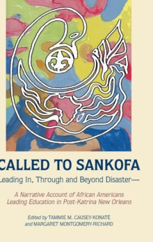 Called to Sankofa : Leading In, Through and Beyond Disaster-A Narrative Account of African Americans Leading Education in Post-Katrina New Orleans, Hardback Book