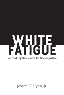 White Fatigue : Rethinking Resistance for Social Justice, Paperback / softback Book