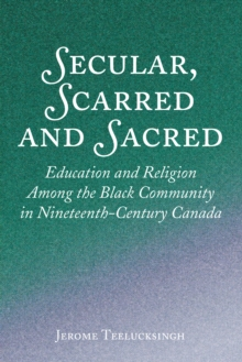 Secular, Scarred and Sacred : Education and Religion Among the Black Community in Nineteenth-Century Canada, EPUB eBook