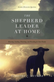 The Shepherd Leader at Home : Knowing, Leading, Protecting, and Providing for Your Family, Paperback / softback Book