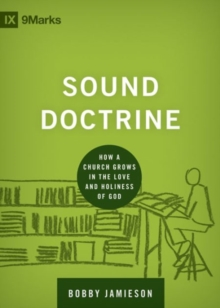 Sound Doctrine : How a Church Grows in the Love and Holiness of God, Hardback Book