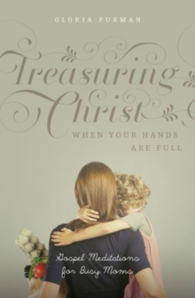 Treasuring Christ When Your Hands Are Full : Gospel Meditations for Busy Moms, Paperback Book