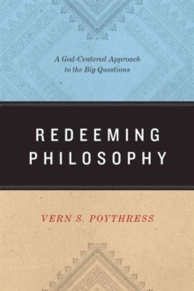 Redeeming Philosophy : A God-Centered Approach to the Big Questions, Paperback Book
