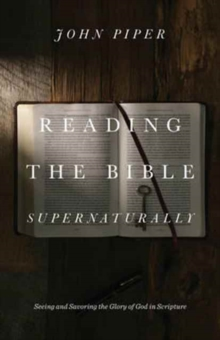 Reading the Bible Supernaturally : Seeing and Savoring the Glory of God in Scripture, Hardback Book
