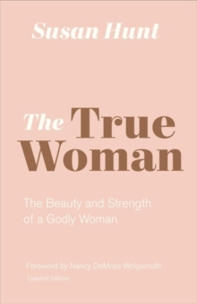 The True Woman : The Beauty and Strength of a Godly Woman, Paperback / softback Book