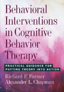 Behavioral Interventions in Cognitive Behavior Therapy : Practical Guidance for Putting Theory into Action, Hardback Book