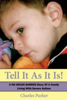 Tell It as It Is : A No Holds Barred Story of a Family Living with Severe Autism, Paperback / softback Book