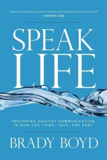 Speak Life : Restoring Healthy Communication in How You Think, Talk, and Pray, Hardback Book