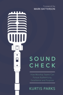 Sound Check : How Worship Teams Can Pursue Authenticity, Excellence, and Purpose, EPUB eBook