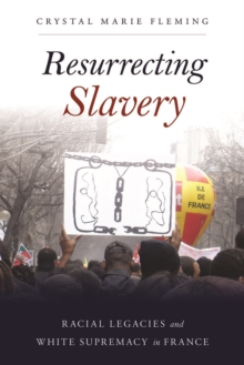 Resurrecting Slavery : Racial Legacies and White Supremacy in France, Paperback Book