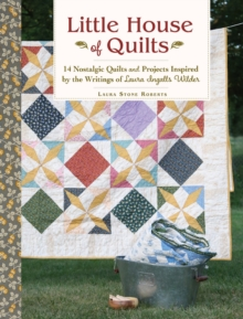 Little House of Quilts : 14 Nostalgic Quilts and Projects Inspired by the Writings of Laura Ingalls Wilder, Paperback Book