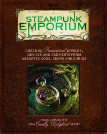 Steampunk Emporium : Creating Fantastical Jewelry, Devices and Oddments from Assorted Cogs, Gears and Curios, Paperback Book