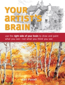 Your Artist's Brain : Use the Right Side of Your Brain to Draw and Paint What You See - Not What You Think You See, Paperback Book