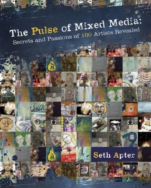 The Pulse of Mixed Media : Secrets and Passions of 100 Artists Revealed, Paperback Book
