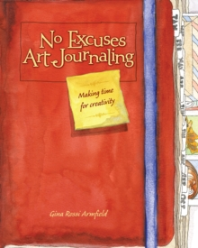No Excuses Art Journaling : Making Time for Creativity, Paperback / softback Book