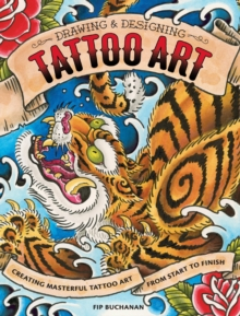 Drawing and Designing Tattoo Art : Creating masterful tattoo art from start to finish, Paperback / softback Book