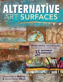 Alternative Art Surfaces : Mixed-Media Techniques for Painting on More Than 35 Different Surfaces, Paperback / softback Book