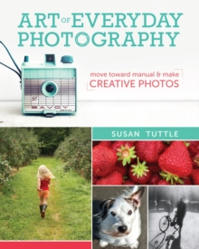 Art of Everyday Photography : Move toward manual and make creative photos, Paperback Book