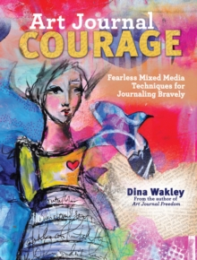 Art Journal Courage : Fearless Mixed Media Techniques for Journaling Bravely, Paperback Book