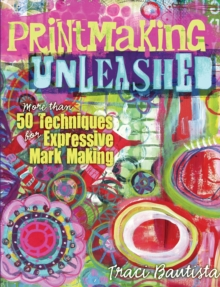 Printmaking Unleashed : More Than 50 Techniques for Expressive Mark Making, EPUB eBook