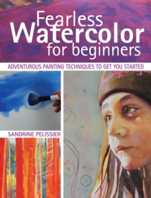 Fearless Watercolor for Beginners : Adventurous Painting Techniques to Get You Started, Paperback Book
