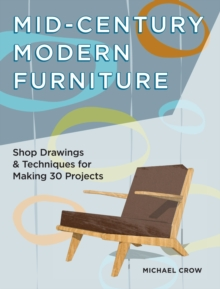 Making Mid Century Modern Furniture : Shop Drawings & Techniques for 30 Projects, Paperback / softback Book