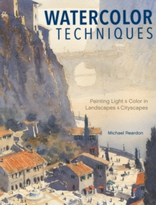 Watercolor Techniques : Painting Light and Color in Landscapes and Cityscapes, Hardback Book