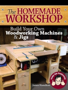 The Homemade Workshop : Build Your Own Woodworking Machines and Jigs, Paperback / softback Book