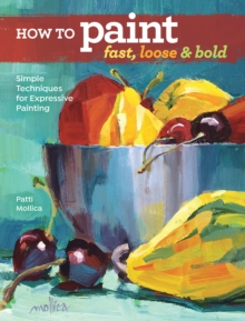 How to Paint Fast, Loose and Bold : Simple Techniques for Expressive Painting, Paperback Book