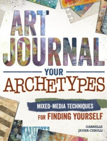 Art Journal Archetypes : Mixed Media Techniques for Finding Yourself, Paperback Book