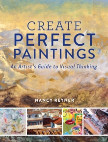 Create Perfect Paintings : An Artist's Guide to Visual Thinking, Hardback Book