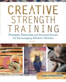 Creative Strength Training : Prompts, Exercises and Personal Stories for Encouraging Artistic Genius, Paperback / softback Book