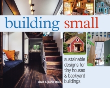 Building Small : Sustainable Designs for Tiny Houses & Backyard Buildings, Paperback Book