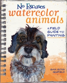 No Excuses Watercolor Animals : A Field Guide to Painting, Paperback Book
