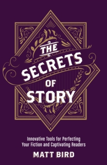 The Secrets of Story : Innovative Tools for Perfecting Your Fiction and Captivating Readers, Paperback / softback Book