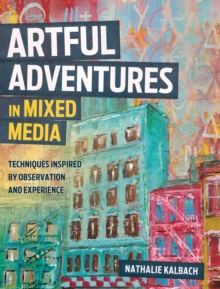 Artful Adventures in Mixed Media : Art and Techniques Inspired by Observation and Experience, Paperback Book