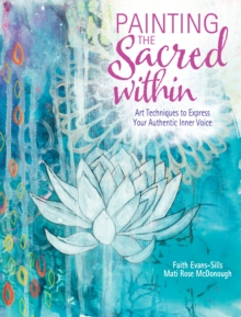 Painting the Sacred Within : Art Techniques to Express Your Authentic Inner Voice, Paperback Book