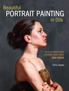 Beautiful Portrait Painting in Oils : Keys to Mastering Diverse Skin Tones and More, Paperback Book