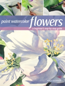 Paint Watercolor Flowers : A Beginner's Step-by-Step Guide, Paperback / softback Book