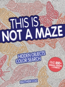This Is Not a Maze : Hidden Objects Color Search. Find 850+ Animals, Designs and Symbols, Paperback Book